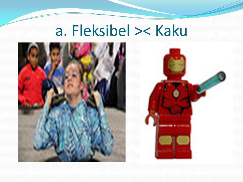 a. Fleksibel >< Kaku
