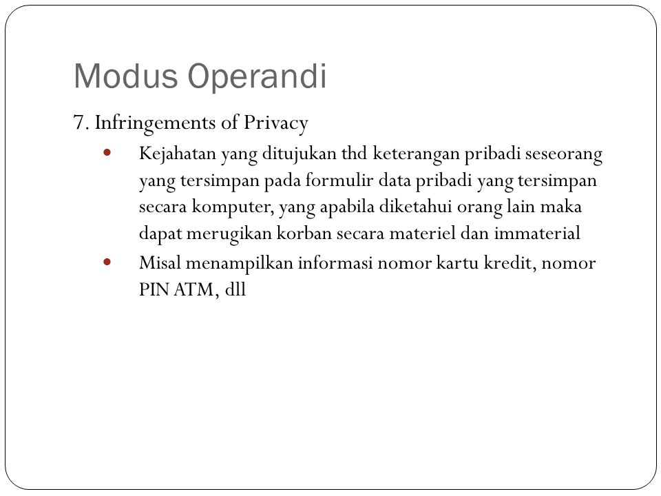Modus Operandi 7. Infringements of Privacy Kejahatan yang ditujukan thd keterangan pribadi seseorang yang tersimpan pada formulir data pribadi yang te