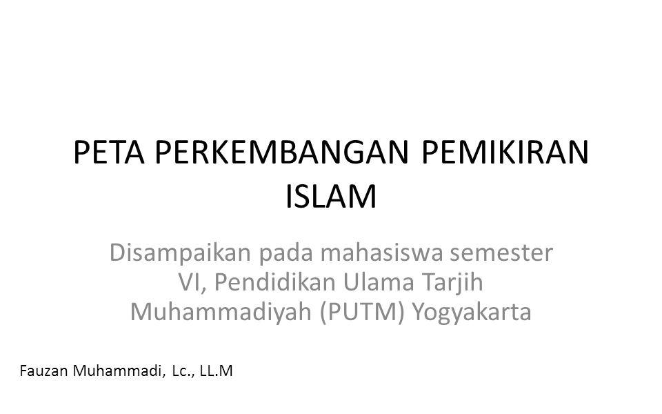 PETA PERKEMBANGAN PEMIKIRAN ISLAM Disampaikan pada mahasiswa semester VI, Pendidikan Ulama Tarjih Muhammadiyah (PUTM) Yogyakarta Fauzan Muhammadi, Lc.