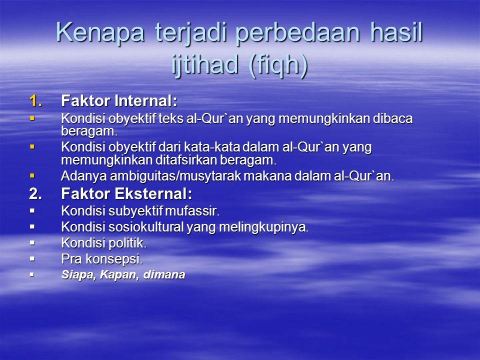 Kenapa terjadi perbedaan hasil ijtihad (fiqh) 1.Faktor Internal:  Kondisi obyektif teks al-Qur`an yang memungkinkan dibaca beragam.  Kondisi obyekti