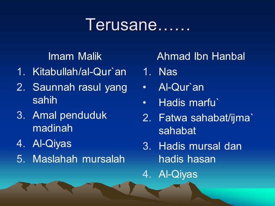 Terusane…… Imam Malik 1.Kitabullah/al-Qur`an 2.Saunnah rasul yang sahih 3.Amal penduduk madinah 4.Al-Qiyas 5.Maslahah mursalah Ahmad Ibn Hanbal 1. 1.N