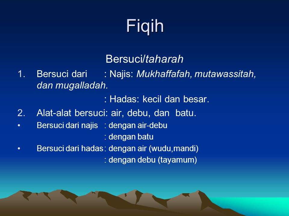 Fiqih Bersuci/taharah 1.Bersuci dari: Najis: Mukhaffafah, mutawassitah, dan mugalladah. : Hadas: kecil dan besar. 2.Alat-alat bersuci: air, debu, dan