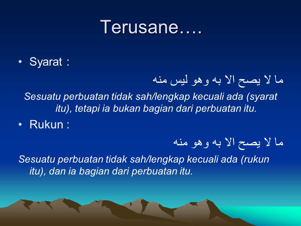 Terusane…. Syarat : ما لا يصح الا به وهو ليس منه Sesuatu perbuatan tidak sah/lengkap kecuali ada (syarat itu), tetapi ia bukan bagian dari perbuatan i