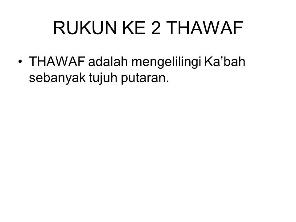RUKUN KE 2 THAWAF THAWAF adalah mengelilingi Ka'bah sebanyak tujuh putaran.