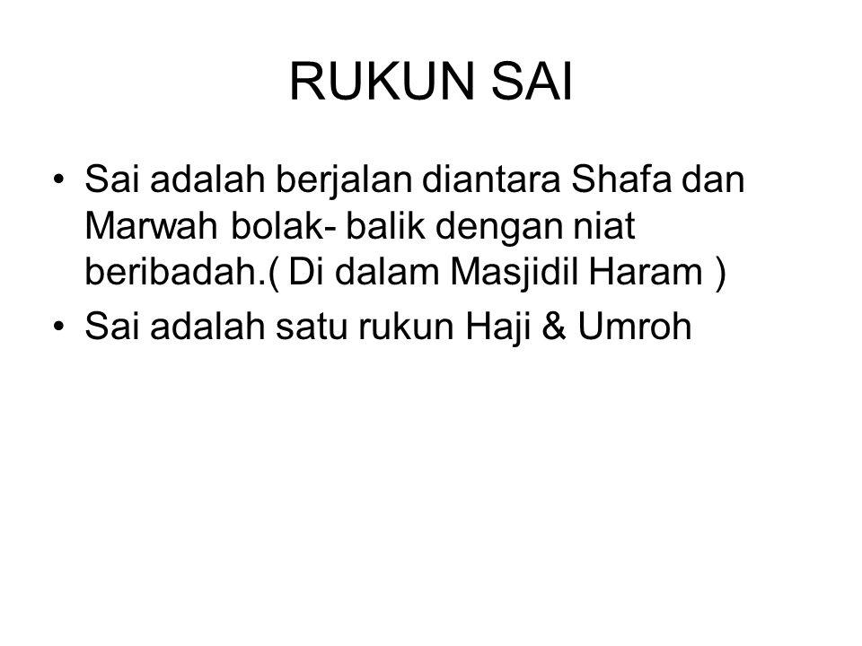RUKUN SAI Sai adalah berjalan diantara Shafa dan Marwah bolak- balik dengan niat beribadah.( Di dalam Masjidil Haram ) Sai adalah satu rukun Haji & Umroh