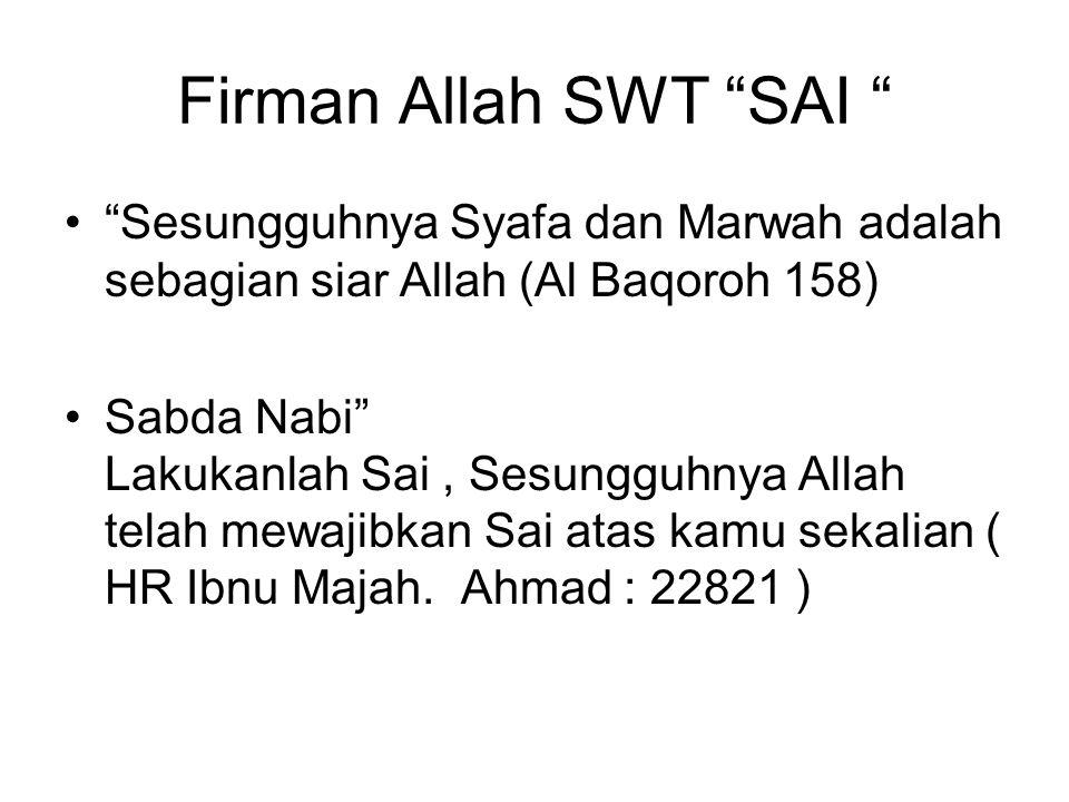 Firman Allah SWT SAI Sesungguhnya Syafa dan Marwah adalah sebagian siar Allah (Al Baqoroh 158) Sabda Nabi Lakukanlah Sai, Sesungguhnya Allah telah mewajibkan Sai atas kamu sekalian ( HR Ibnu Majah.