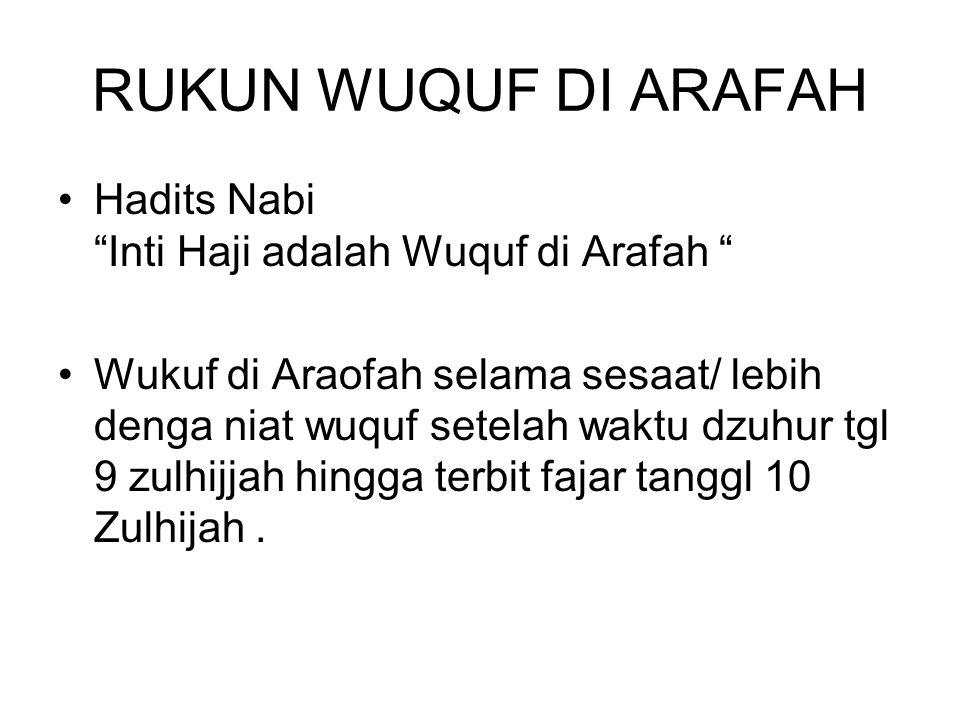 RUKUN WUQUF DI ARAFAH Hadits Nabi Inti Haji adalah Wuquf di Arafah Wukuf di Araofah selama sesaat/ lebih denga niat wuquf setelah waktu dzuhur tgl 9 zulhijjah hingga terbit fajar tanggl 10 Zulhijah.