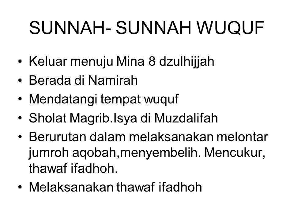 SUNNAH- SUNNAH WUQUF Keluar menuju Mina 8 dzulhijjah Berada di Namirah Mendatangi tempat wuquf Sholat Magrib.Isya di Muzdalifah Berurutan dalam melaksanakan melontar jumroh aqobah,menyembelih.
