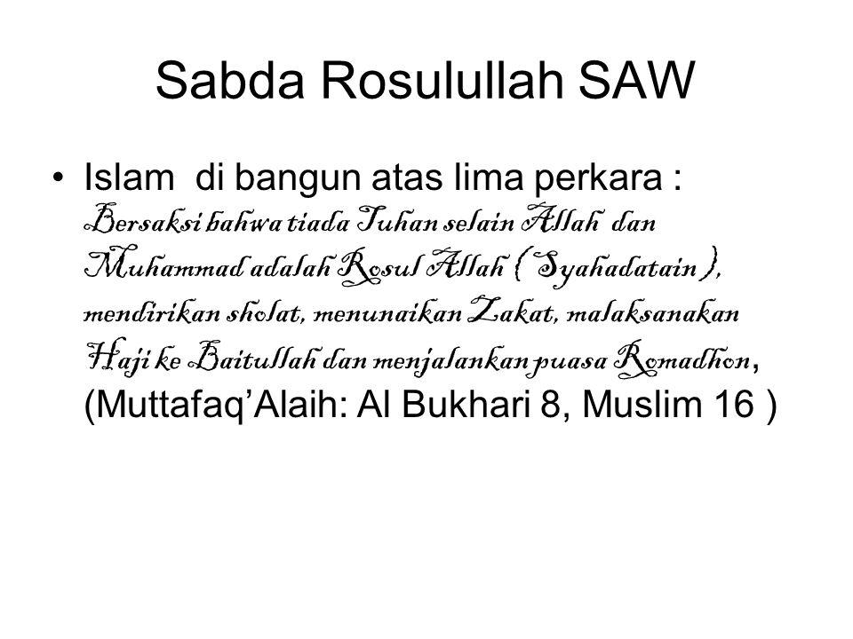 Sabda Rosulullah SAW Islam di bangun atas lima perkara : Bersaksi bahwa tiada Tuhan selain Allah dan Muhammad adalah Rosul Allah ( Syahadatain ), mendirikan sholat, menunaikan Zakat, malaksanakan Haji ke Baitullah dan menjalankan puasa Romadhon, (Muttafaq'Alaih: Al Bukhari 8, Muslim 16 )