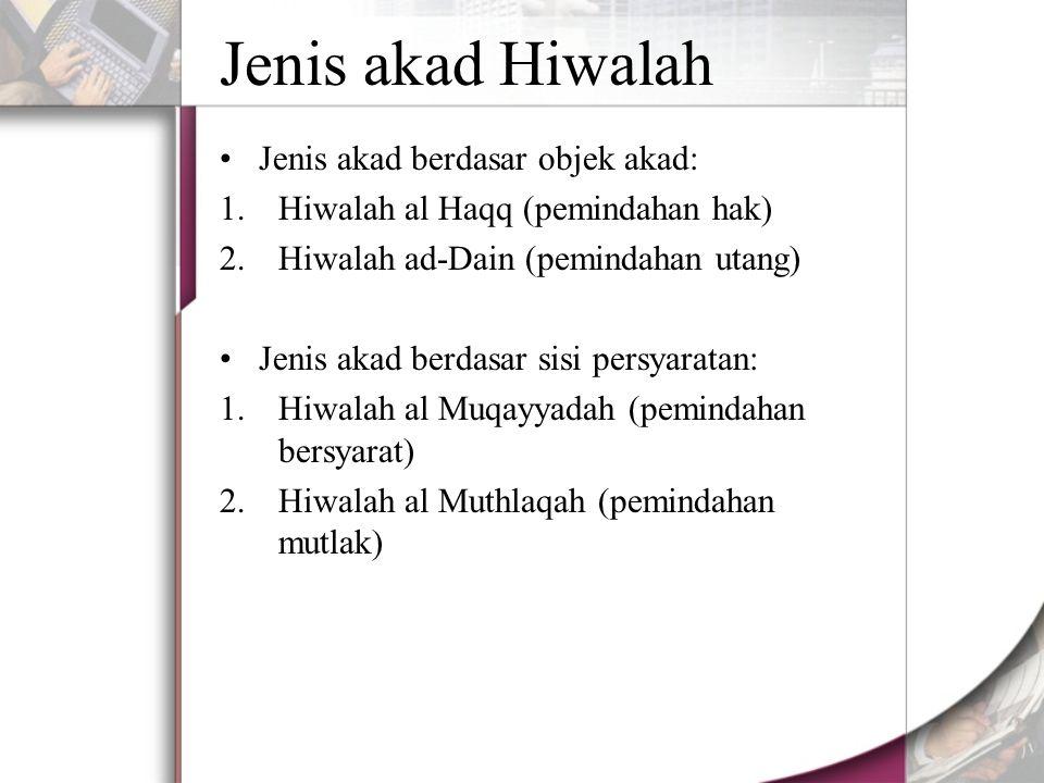 Jenis akad Hiwalah Jenis akad berdasar objek akad: 1.Hiwalah al Haqq (pemindahan hak) 2.Hiwalah ad-Dain (pemindahan utang) Jenis akad berdasar sisi persyaratan: 1.Hiwalah al Muqayyadah (pemindahan bersyarat) 2.Hiwalah al Muthlaqah (pemindahan mutlak)