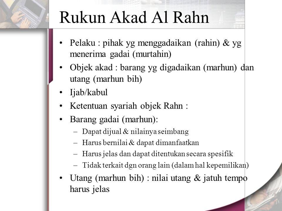 Rukun Akad Al Rahn Pelaku : pihak yg menggadaikan (rahin) & yg menerima gadai (murtahin) Objek akad : barang yg digadaikan (marhun) dan utang (marhun bih) Ijab/kabul Ketentuan syariah objek Rahn : Barang gadai (marhun): –Dapat dijual & nilainya seimbang –Harus bernilai & dapat dimanfaatkan –Harus jelas dan dapat ditentukan secara spesifik –Tidak terkait dgn orang lain (dalam hal kepemilikan) Utang (marhun bih) : nilai utang & jatuh tempo harus jelas