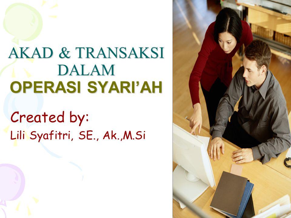 AKAD & TRANSAKSI DALAM OPERASI SYARI'AH Created by: Lili Syafitri, SE., Ak.,M.Si