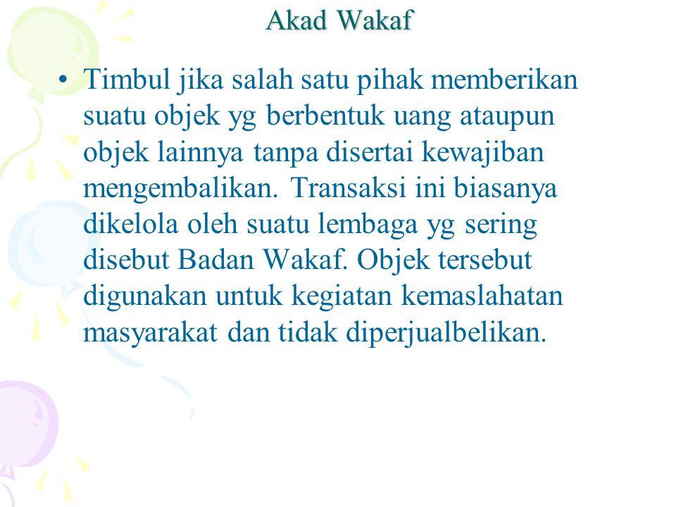Akad Wakaf Timbul jika salah satu pihak memberikan suatu objek yg berbentuk uang ataupun objek lainnya tanpa disertai kewajiban mengembalikan.