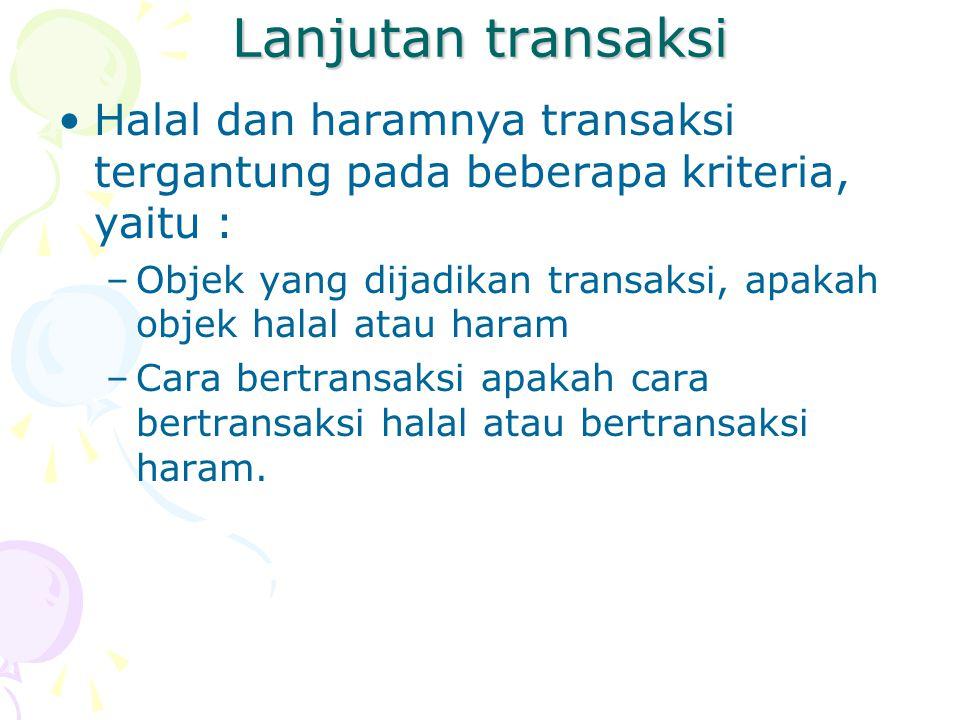 Lanjutan transaksi Halal dan haramnya transaksi tergantung pada beberapa kriteria, yaitu : –Objek yang dijadikan transaksi, apakah objek halal atau haram –Cara bertransaksi apakah cara bertransaksi halal atau bertransaksi haram.