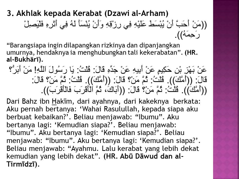 3. Akhlak kepada Kerabat (Dzawi al-Arham) ((مَنْ أَحَبَّ أَنْ يُبْسَطَ عَلَيْهِ فِي رِزْقِهِ وَأَنْ يُنْسَأَ لَهُ فِي أَثَرِهِ فَلْيَصِلْ رَحِمَهُ)).