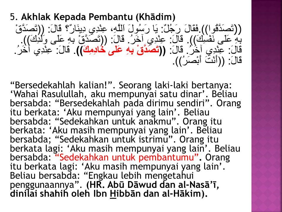 5. Akhlak Kepada Pembantu (Khādim) (( تَصَدَّقُوا)).فَقَالَ رَجُلٌ: يَا رَسُولَ اَللَّهِ، عِنْدِي دِينَارٌ؟ قَالَ: ((تَصَدَّقْ بِهِ عَلَى نَفْسِكَ)).