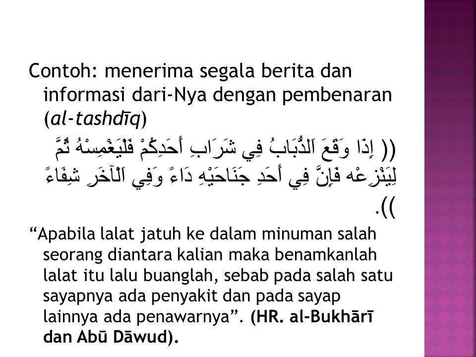 Contoh: menerima segala berita dan informasi dari-Nya dengan pembenaran (al-tashdīq) (( إِذَا وَقَعَ اَلذُّبَابُ فِي شَرَابِ أَحَدِكُمْ فَلْيَغْمِسْهُ ثُمَّ لِيَنْزِعْه فَإِنَّ فِي أَحَدِ جَنَاحَيْهِ دَاءً وَفِي اَلْآخَرِ شِفَاءً )).