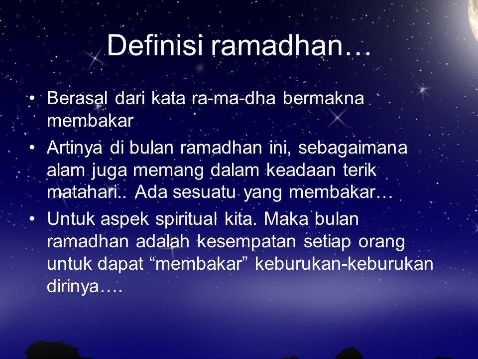 Definisi ramadhan… Berasal dari kata ra-ma-dha bermakna membakar Artinya di bulan ramadhan ini, sebagaimana alam juga memang dalam keadaan terik matahari..