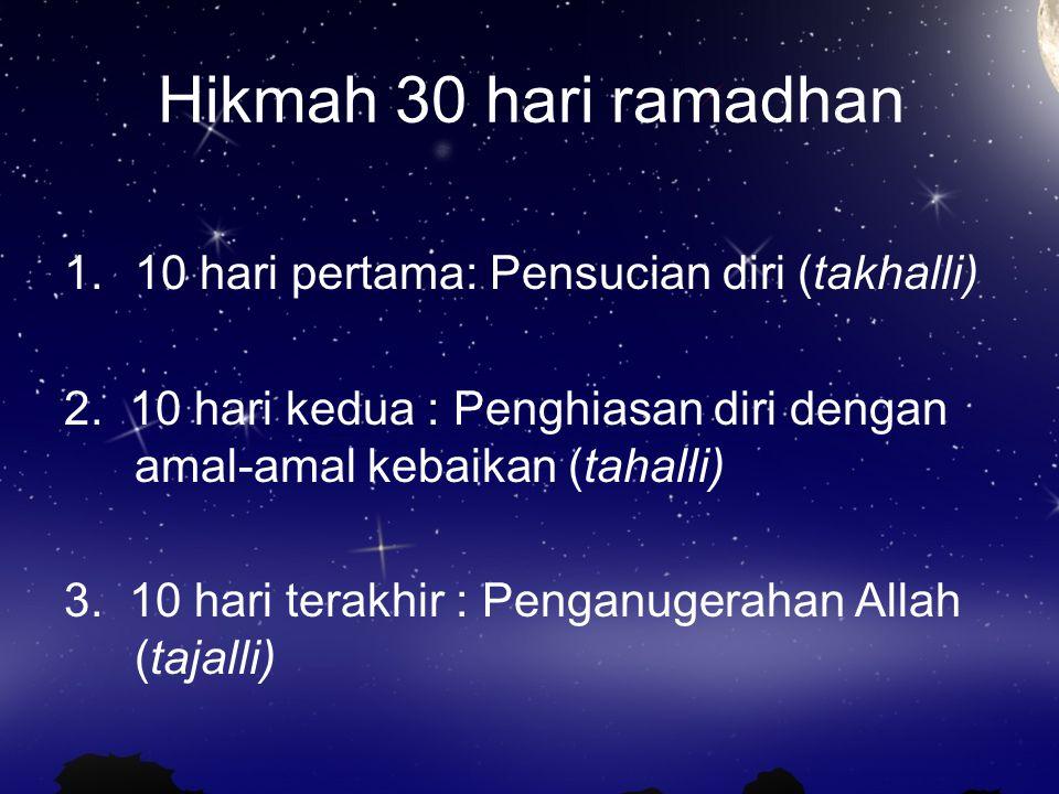 Hikmah 30 hari ramadhan 1.10 hari pertama: Pensucian diri (takhalli) 2. 10 hari kedua : Penghiasan diri dengan amal-amal kebaikan (tahalli) 3. 10 hari
