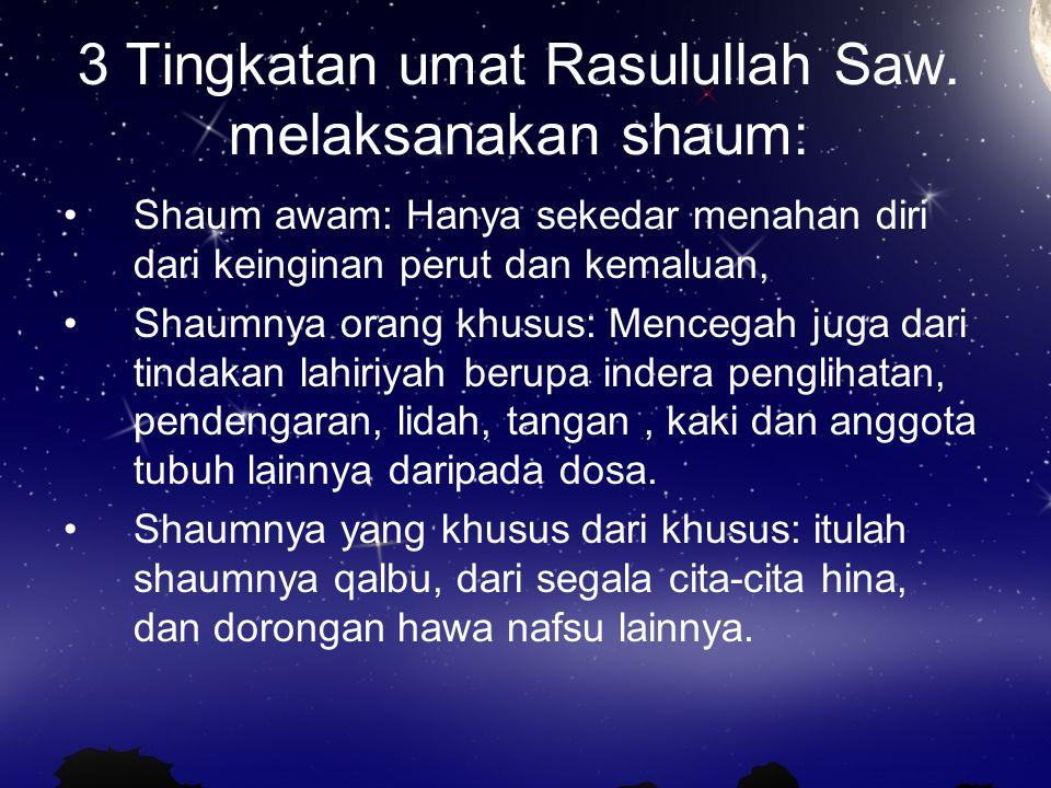 3 Tingkatan umat Rasulullah Saw. melaksanakan shaum: Shaum awam: Hanya sekedar menahan diri dari keinginan perut dan kemaluan, Shaumnya orang khusus: