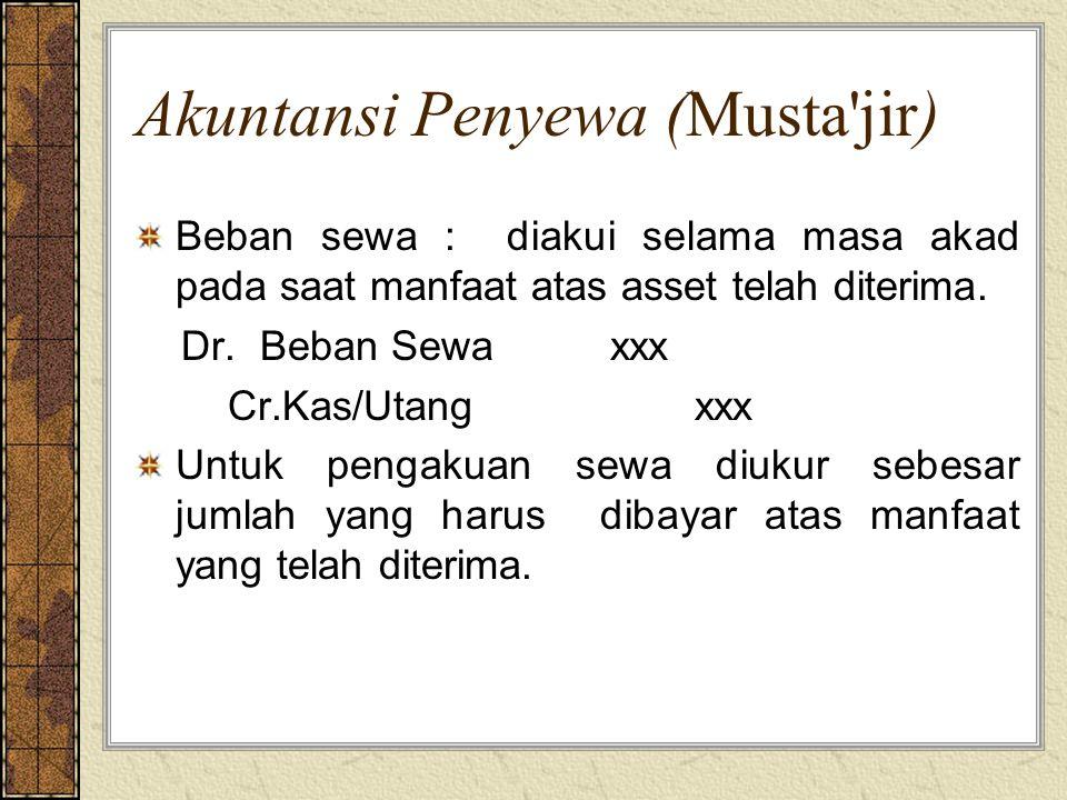 Akuntansi Penyewa (Musta'jir) Beban sewa : diakui selama masa akad pada saat manfaat atas asset telah diterima. Dr. Beban Sewa xxx Cr.Kas/Utang xxx Un