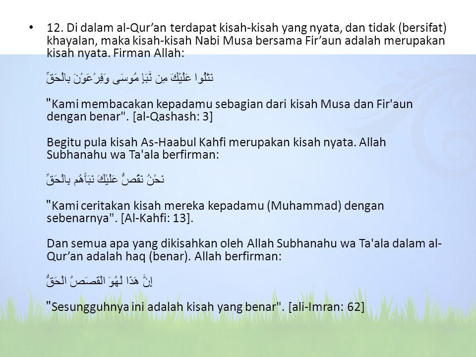 12. Di dalam al-Qur'an terdapat kisah-kisah yang nyata, dan tidak (bersifat) khayalan, maka kisah-kisah Nabi Musa bersama Fir'aun adalah merupakan kis