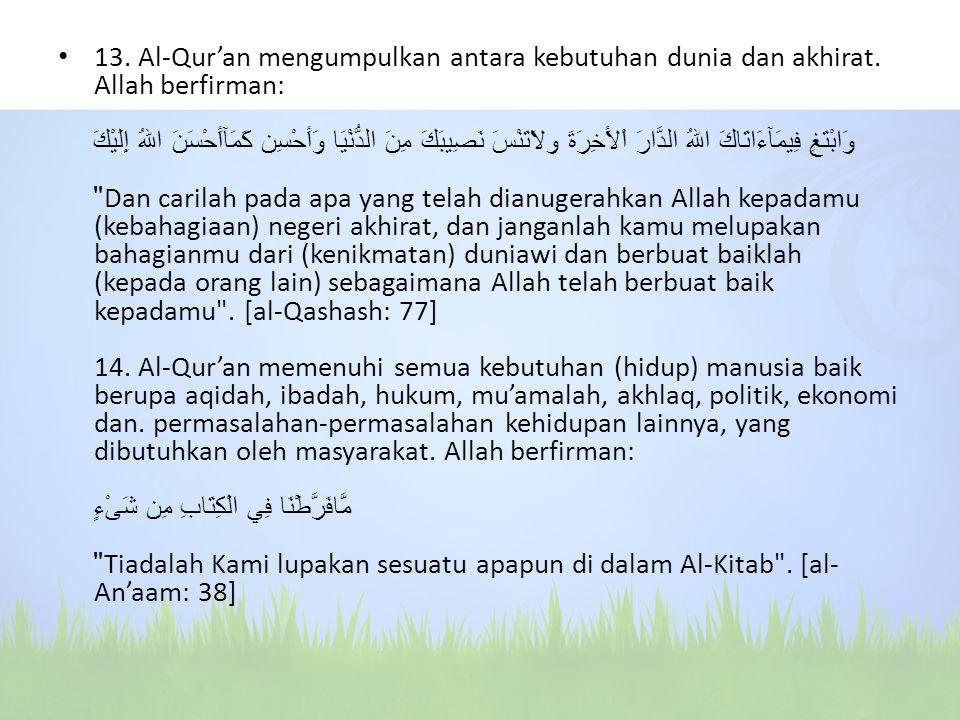 13. Al-Qur'an mengumpulkan antara kebutuhan dunia dan akhirat. Allah berfirman: وَابْتَغِ فِيمَآءَاتَاكَ اللهُ الدَّارَ اْلأَخِرَةَ ولاَتَنْسَ نَصِيبَ