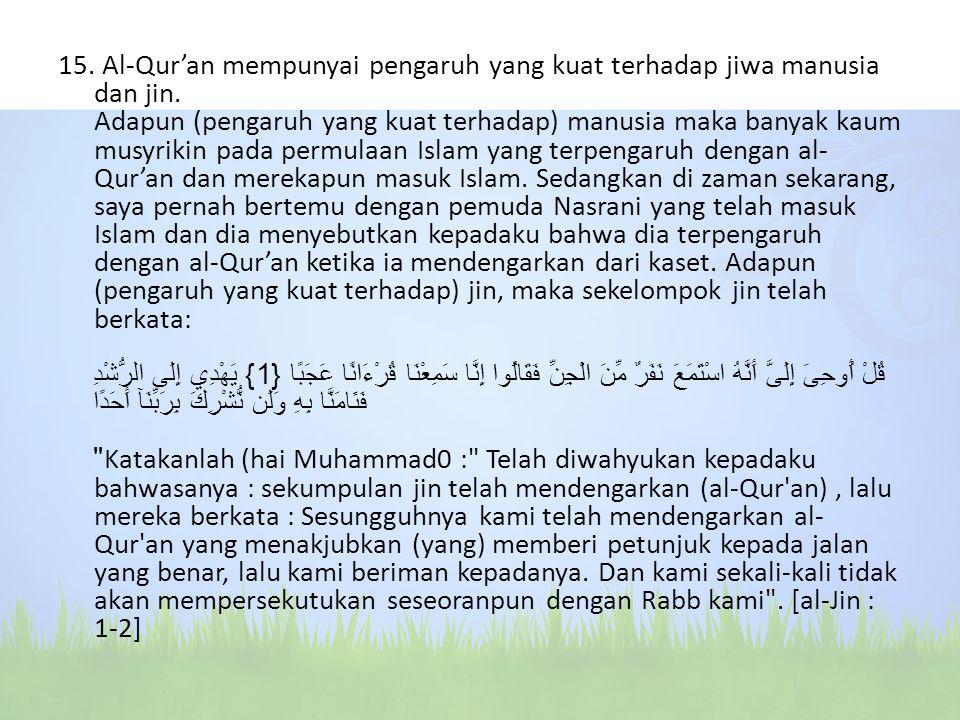 15. Al-Qur'an mempunyai pengaruh yang kuat terhadap jiwa manusia dan jin. Adapun (pengaruh yang kuat terhadap) manusia maka banyak kaum musyrikin pada