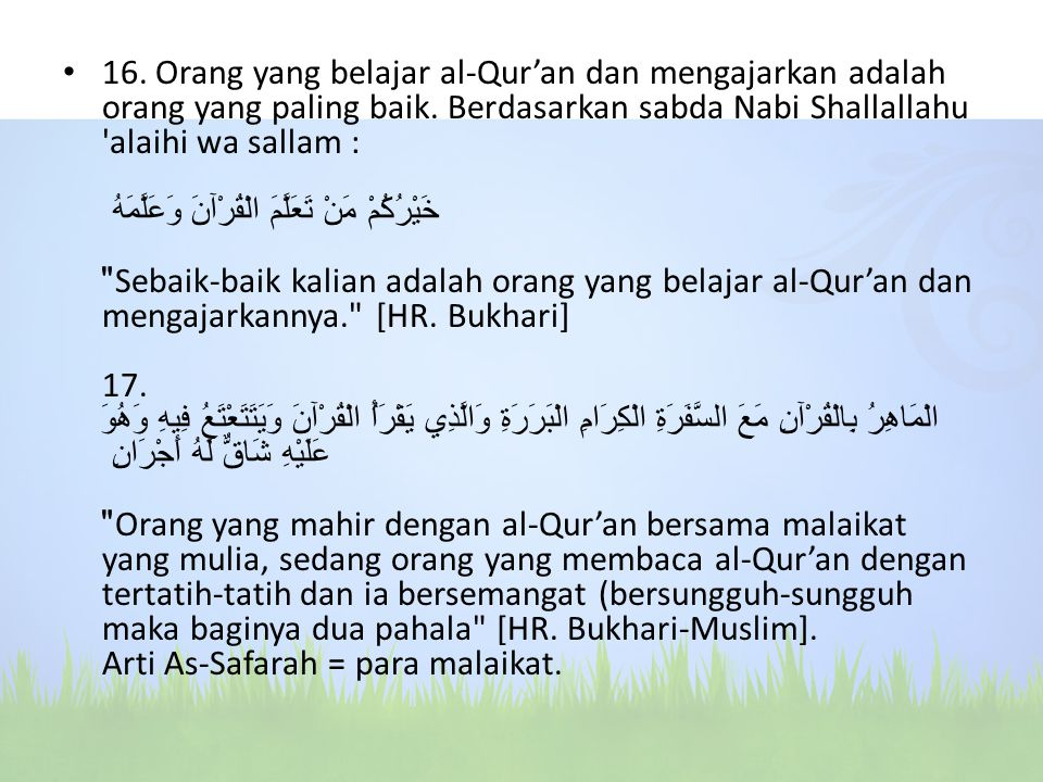 16. Orang yang belajar al-Qur'an dan mengajarkan adalah orang yang paling baik. Berdasarkan sabda Nabi Shallallahu 'alaihi wa sallam : خَيْرُكُمْ مَنْ