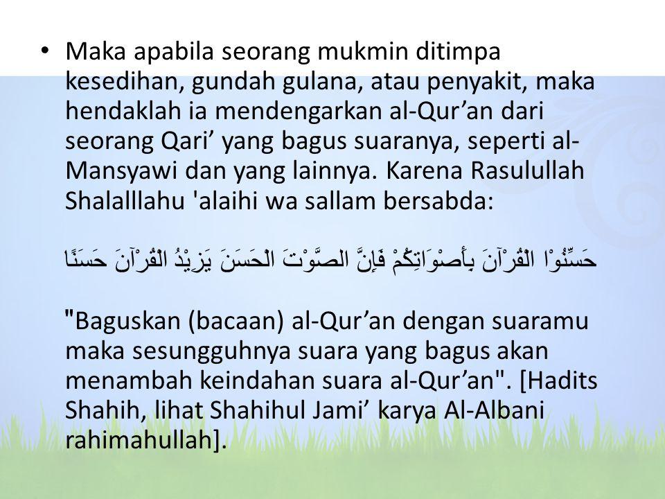Maka apabila seorang mukmin ditimpa kesedihan, gundah gulana, atau penyakit, maka hendaklah ia mendengarkan al-Qur'an dari seorang Qari' yang bagus su