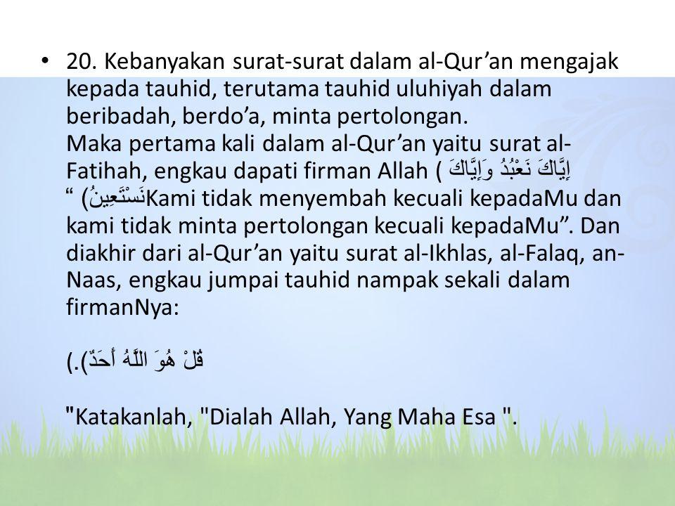 20. Kebanyakan surat-surat dalam al-Qur'an mengajak kepada tauhid, terutama tauhid uluhiyah dalam beribadah, berdo'a, minta pertolongan. Maka pertama