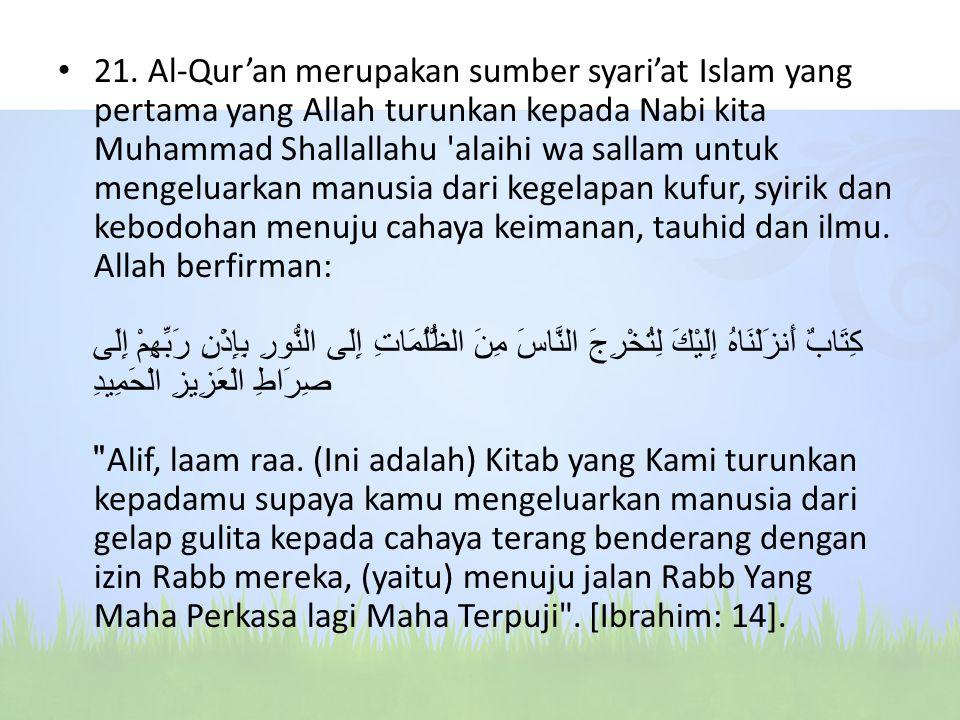 21. Al-Qur'an merupakan sumber syari'at Islam yang pertama yang Allah turunkan kepada Nabi kita Muhammad Shallallahu 'alaihi wa sallam untuk mengeluar
