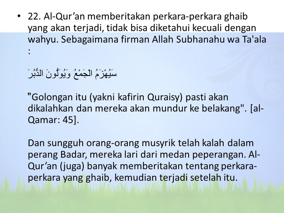 22. Al-Qur'an memberitakan perkara-perkara ghaib yang akan terjadi, tidak bisa diketahui kecuali dengan wahyu. Sebagaimana firman Allah Subhanahu wa T
