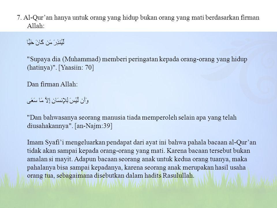 7. Al-Qur'an hanya untuk orang yang hidup bukan orang yang mati berdasarkan firman Allah: لِّيُنذِرَ مَن كَانَ حَيًّا