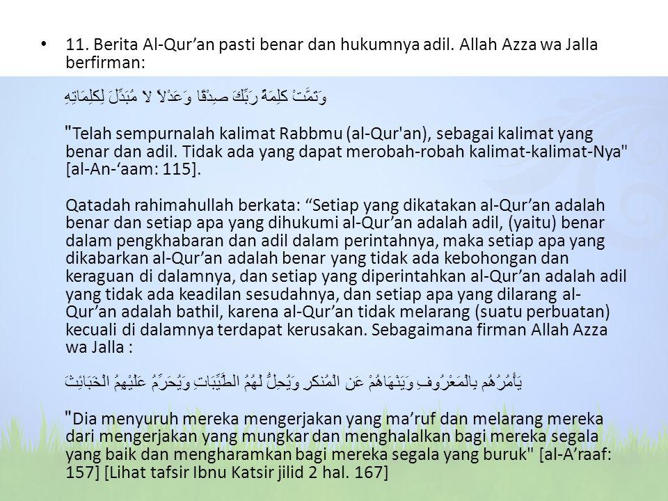 11. Berita Al-Qur'an pasti benar dan hukumnya adil. Allah Azza wa Jalla berfirman: وَتَمَّتْ كَلِمَةُ رَبِّكَ صِدْقًا وَعَدْلاً لاَ مُبَدِّلَ لِكَلِمَ