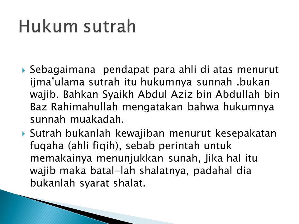  Sebagaimana pendapat para ahli di atas menurut ijma'ulama sutrah itu hukumnya sunnah.bukan wajib.