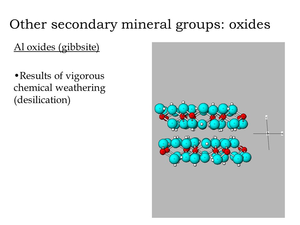 Other secondary mineral groups: oxides Al oxides (gibbsite) Results of vigorous chemical weathering (desilication)