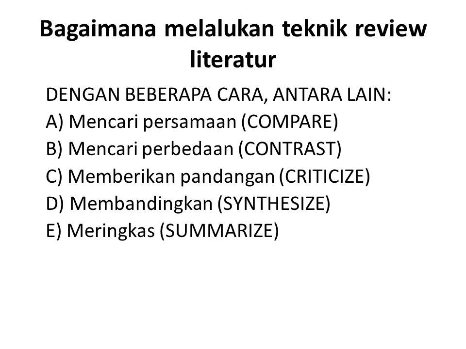 Bagaimana melalukan teknik review literatur DENGAN BEBERAPA CARA, ANTARA LAIN: A) Mencari persamaan (COMPARE) B) Mencari perbedaan (CONTRAST) C) Memberikan pandangan (CRITICIZE) D) Membandingkan (SYNTHESIZE) E) Meringkas (SUMMARIZE)