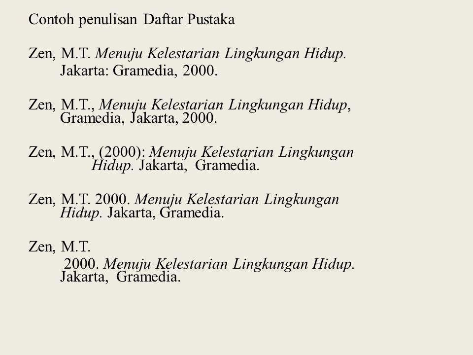 Contoh penulisan Daftar Pustaka Zen, M.T. Menuju Kelestarian Lingkungan Hidup. Jakarta: Gramedia, 2000. Zen, M.T., Menuju Kelestarian Lingkungan Hidup