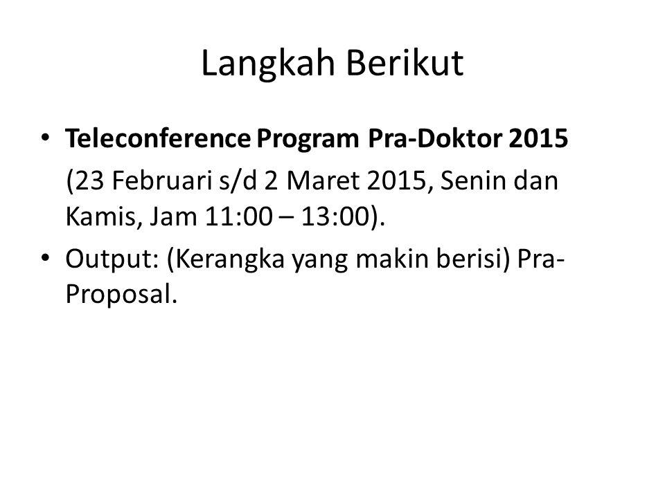 Langkah Berikut Teleconference Program Pra-Doktor 2015 (23 Februari s/d 2 Maret 2015, Senin dan Kamis, Jam 11:00 – 13:00). Output: (Kerangka yang maki