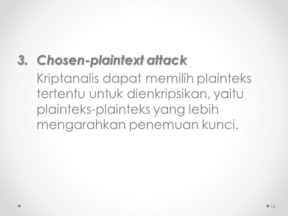 3.Chosen-plaintext attack Kriptanalis dapat memilih plainteks tertentu untuk dienkripsikan, yaitu plainteks-plainteks yang lebih mengarahkan penemuan