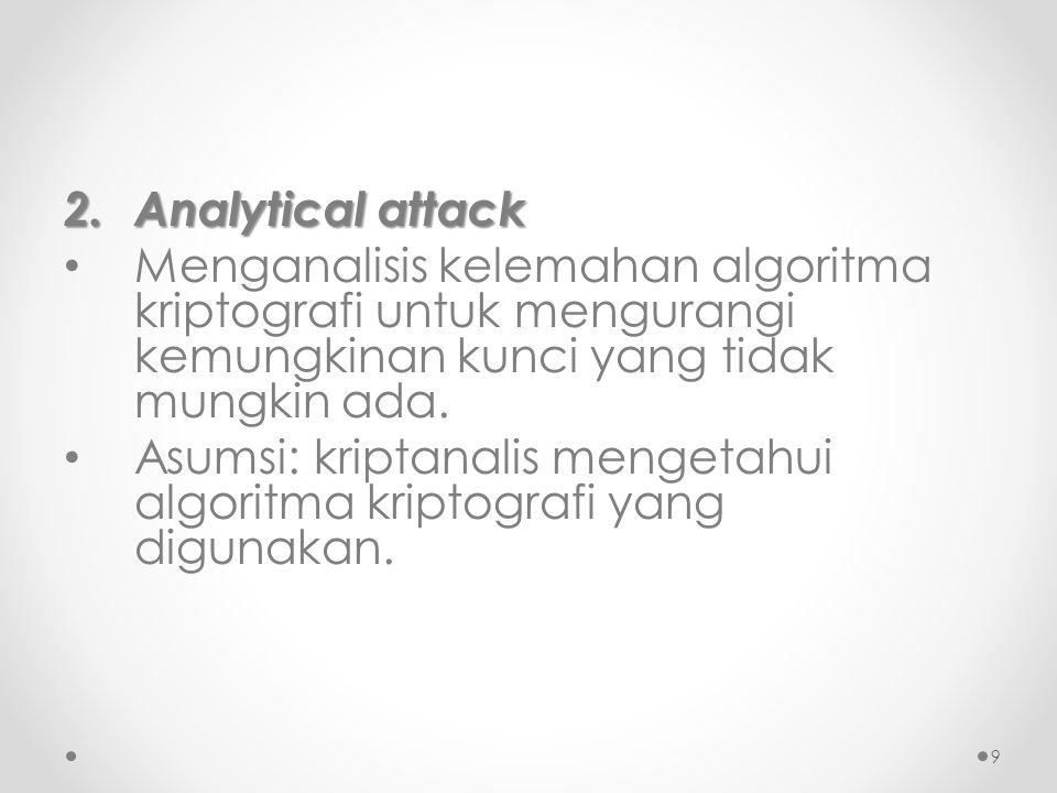2. Analytical attack Menganalisis kelemahan algoritma kriptografi untuk mengurangi kemungkinan kunci yang tidak mungkin ada. Asumsi: kriptanalis menge