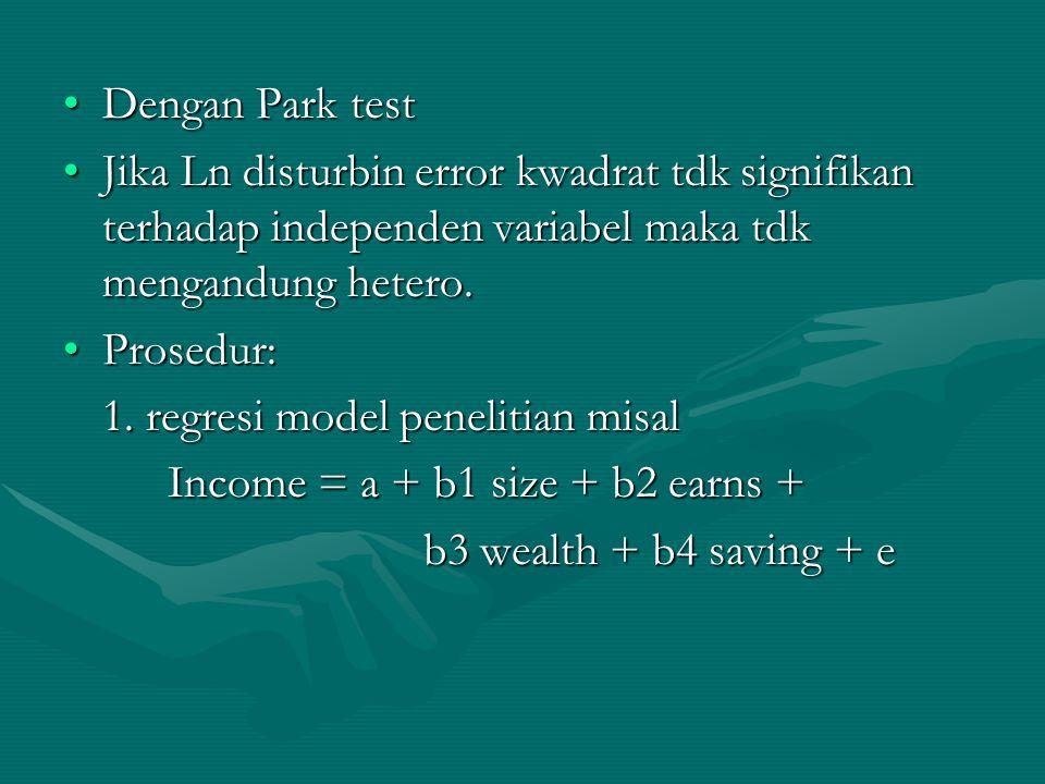 Dengan Park testDengan Park test Jika Ln disturbin error kwadrat tdk signifikan terhadap independen variabel maka tdk mengandung hetero.Jika Ln distur