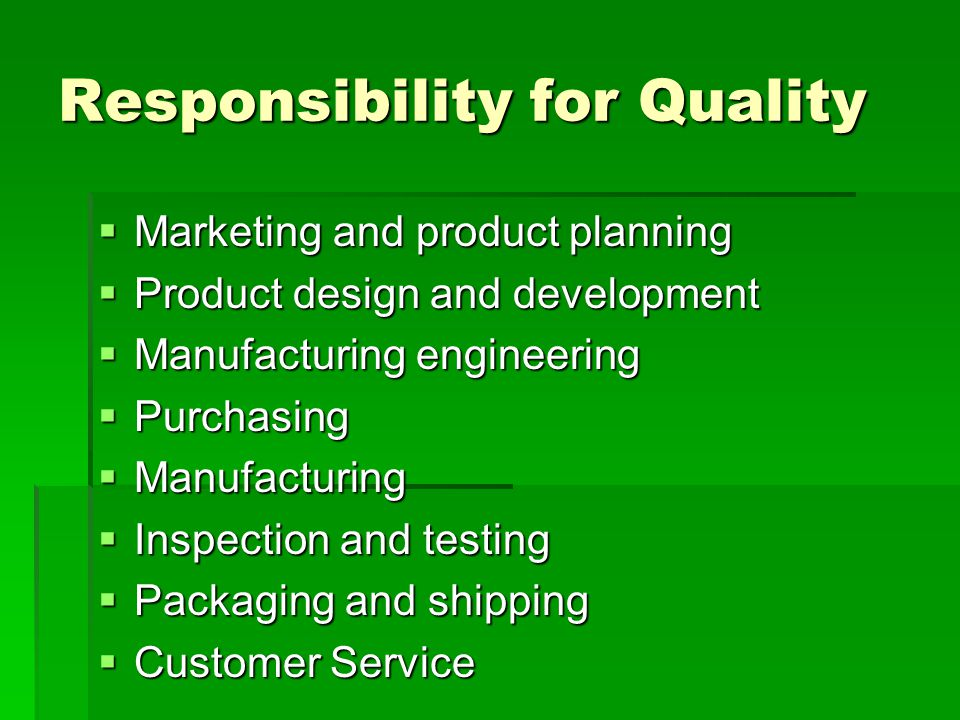 Responsibility for Quality  Marketing and product planning  Product design and development  Manufacturing engineering  Purchasing  Manufacturing