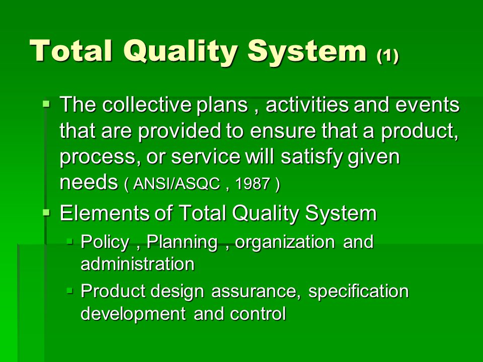 Total Quality System (1)  The collective plans, activities and events that are provided to ensure that a product, process, or service will satisfy given needs ( ANSI/ASQC, 1987 )  Elements of Total Quality System  Policy, Planning, organization and administration  Product design assurance, specification development and control