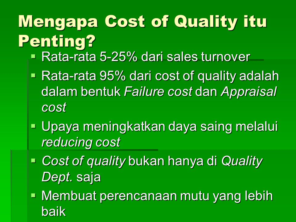 Mengapa Cost of Quality itu Penting?  Rata-rata 5-25% dari sales turnover  Rata-rata 95% dari cost of quality adalah dalam bentuk Failure cost dan A