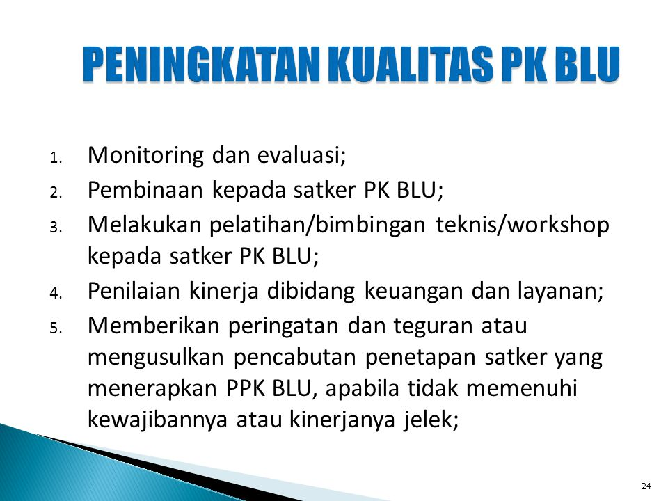 PENINGKATAN KUALITAS PK BLU 1. Monitoring dan evaluasi; 2. Pembinaan kepada satker PK BLU; 3. Melakukan pelatihan/bimbingan teknis/workshop kepada sat