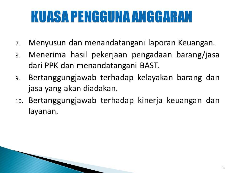 7. Menyusun dan menandatangani laporan Keuangan. 8. Menerima hasil pekerjaan pengadaan barang/jasa dari PPK dan menandatangani BAST. 9. Bertanggungjaw
