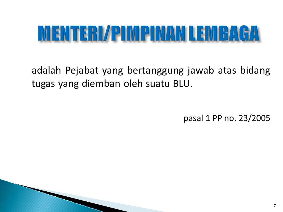 adalah Pejabat yang bertanggung jawab atas bidang tugas yang diemban oleh suatu BLU. pasal 1 PP no. 23/2005 7