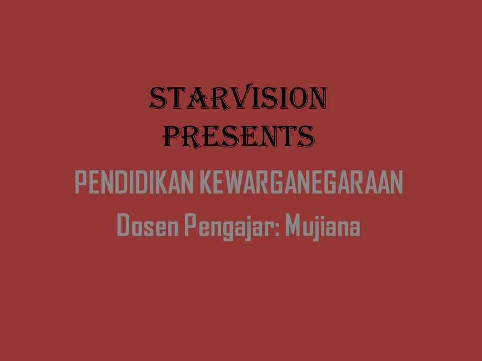 STARVISION PRESENTS PENDIDIKAN KEWARGANEGARAAN Dosen Pengajar: Mujiana